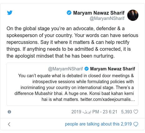 ٹوئٹر پوسٹس @MaryamNSharif کے حساب سے: On the global stage you're an advocate, defender & a spokesperson of your country. Your words can have serious repercussions. Say it where it matters & can help rectify things. If anything needs to be admitted & corrected, it is the apologist mindset that he has been nurturing.