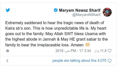 ٹوئٹر پوسٹس @MaryamNSharif کے حساب سے: Extremely saddened to hear the tragic news of death of Kaira sb's son. This is how unpredictable life is. My heart goes out to the family. May Allah SWT bless Usama with the highest abode in Jannah & May HE grant sabar to the family to bear the irreplaceable loss. Ameen 🤲🏼