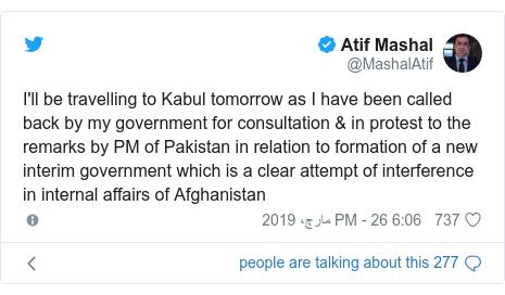 ٹوئٹر پوسٹس @MashalAtif کے حساب سے: I'll be travelling to Kabul tomorrow as I have been called back by my government for consultation & in protest to the remarks by PM of Pakistan in relation to formation of a new interim government which is a clear attempt of interference in internal affairs of Afghanistan