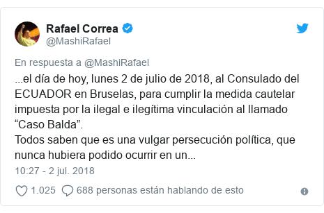 """Publicación de Twitter por @MashiRafael: ...el día de hoy, lunes 2 de julio de 2018, al Consulado del ECUADOR en Bruselas, para cumplir la medida cautelar impuesta por la ilegal e ilegítima vinculación al llamado """"Caso Balda"""".Todos saben que es una vulgar persecución política, que nunca hubiera podido ocurrir en un..."""