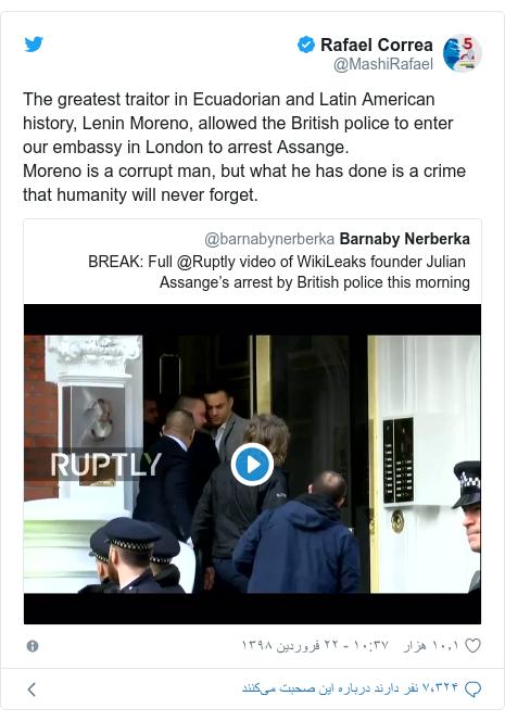 پست توییتر از @MashiRafael: The greatest traitor in Ecuadorian and Latin American history, Lenin Moreno, allowed the British police to enter our embassy in London to arrest Assange.Moreno is a corrupt man, but what he has done is a crime that humanity will never forget.