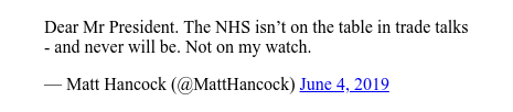 Twitter post by @MattHancock: Dear Mr President. The NHS isn't on the table in trade talks - and never will be. Not on my watch.