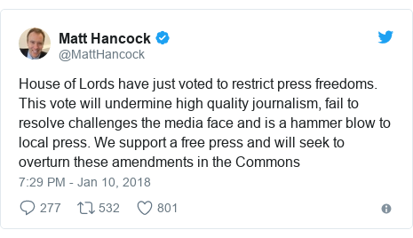 Twitter post by @MattHancock: House of Lords have just voted to restrict press freedoms. This vote will undermine high quality journalism, fail to resolve challenges the media face and is a hammer blow to local press. We support a free press and will seek to overturn these amendments in the Commons