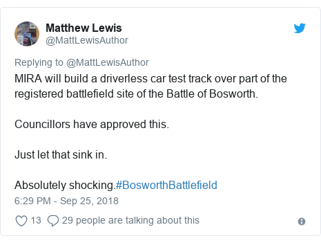 Twitter post by @MattLewisAuthor: MIRA will build a driverless car test track over part of the registered battlefield site of the Battle of Bosworth.Councillors have approved this.Just let that sink in.Absolutely shocking.#BosworthBattlefield