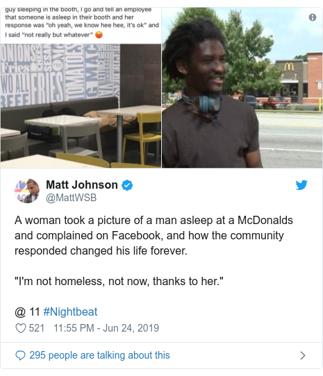 "Twitter post by @MattWSB: A woman took a picture of a man asleep at a McDonalds and complained on Facebook, and how the community responded changed his life forever. ""I'm not homeless, not now, thanks to her."" @ 11 #Nightbeat"