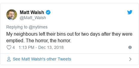 Twitter post by @Matt_Walsh: My neighbours left their bins out for two days after they were emptied. The horror, the horror.