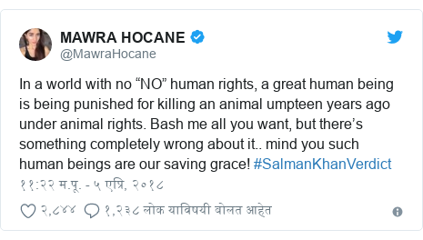 """Twitter post by @MawraHocane: In a world with no """"NO"""" human rights, a great human being is being punished for killing an animal umpteen years ago under animal rights. Bash me all you want, but there's something completely wrong about it.. mind you such human beings are our saving grace! #SalmanKhanVerdict"""
