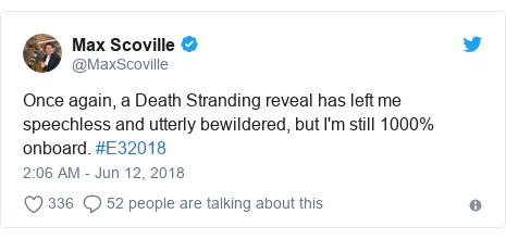Twitter post by @MaxScoville: Once again, a Death Stranding reveal has left me speechless and utterly bewildered, but I'm still 1000% onboard. #E32018