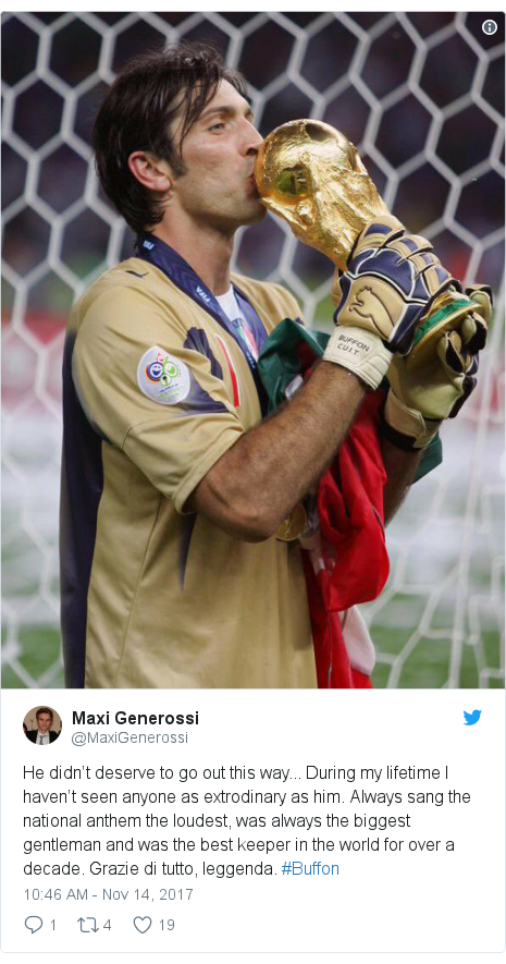 Twitter post by @MaxiGenerossi: He didn't deserve to go out this way... During my lifetime I haven't seen anyone as extrodinary as him. Always sang the national anthem the loudest, was always the biggest gentleman and was the best keeper in the world for over a decade. Grazie di tutto, leggenda. #Buffon