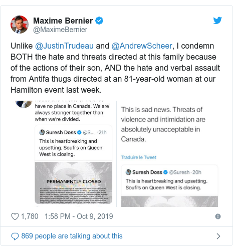 Twitter post by @MaximeBernier: Unlike @JustinTrudeau and @AndrewScheer, I condemn BOTH the hate and threats directed at this family because of the actions of their son, AND the hate and verbal assault from Antifa thugs directed at an 81-year-old woman at our Hamilton event last week.