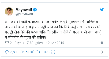 ट्विटर पोस्ट @Mayawati: समाजवादी पार्टी के अध्यक्ष व उत्तर प्रदेश के पूर्व मुख्यमंत्री श्री अखिलेश यादव को आज इलाहाबाद नहीं जाने देने कि लिये उन्हें लखनऊ एयरपोर्ट पर ही रोक लेने की घटना अति-निन्दनीय व बीजेपी सरकार की तानाशाही व लोकतंत्र की हत्या की प्रतीक।