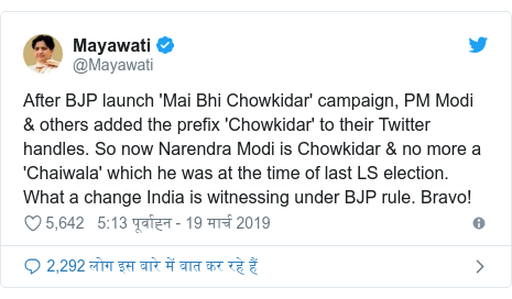 ट्विटर पोस्ट @Mayawati: After BJP launch 'Mai Bhi Chowkidar' campaign, PM Modi & others added the prefix 'Chowkidar' to their Twitter handles. So now Narendra Modi is Chowkidar & no more a 'Chaiwala' which he was at the time of last LS election. What a change India is witnessing under BJP rule. Bravo!
