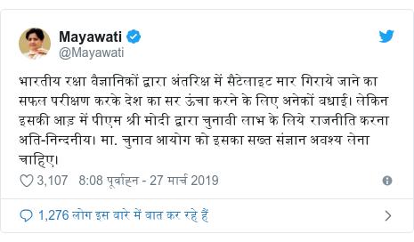 ट्विटर पोस्ट @Mayawati: भारतीय रक्षा वैज्ञानिकों द्वारा अंतरिक्ष में सैटेलाइट मार गिराये जाने का सफल परीक्षण करके देश का सर ऊंचा करने के लिए अनेकों बधाई। लेकिन इसकी आड़ में पीएम श्री मोदी द्वारा चुनावी लाभ के लिये राजनीति करना अति-निन्दनीय। मा. चुनाव आयोग को इसका सख्त संज्ञान अवश्य लेना चाहिए।