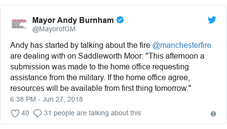 "Twitter post by @MayorofGM: Andy has started by talking about the fire @manchesterfire are dealing with on Saddleworth Moor  ""This afternoon a submission was made to the home office requesting assistance from the military. If the home office agree, resources will be available from first thing tomorrow."""