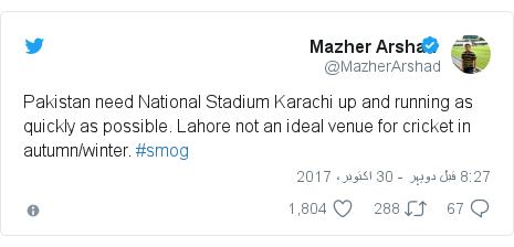 ٹوئٹر پوسٹس @MazherArshad کے حساب سے: Pakistan need National Stadium Karachi up and running as quickly as possible. Lahore not an ideal venue for cricket in autumn/winter. #smog