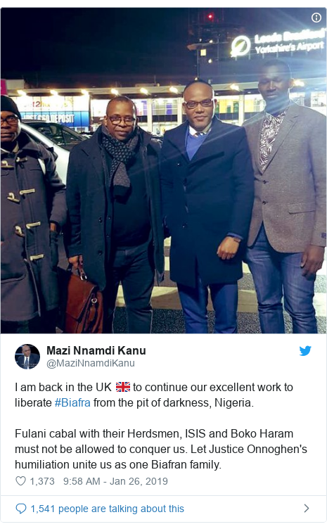 Twitter post by @MaziNnamdiKanu: I am back in the UK 🇬🇧 to continue our excellent work to liberate #Biafra from the pit of darkness, Nigeria.Fulani cabal with their Herdsmen, ISIS and Boko Haram must not be allowed to conquer us. Let Justice Onnoghen's humiliation unite us as one Biafran family.