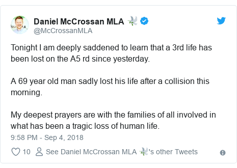 Twitter post by @McCrossanMLA: Tonight I am deeply saddened to learn that a 3rd life has been lost on the A5 rd since yesterday. A 69 year old man sadly lost his life after a collision this morning. My deepest prayers are with the families of all involved in what has been a tragic loss of human life.