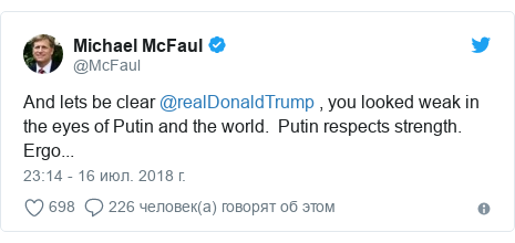 Twitter пост, автор: @McFaul: And lets be clear @realDonaldTrump , you looked weak in the eyes of Putin and the world.  Putin respects strength.   Ergo...