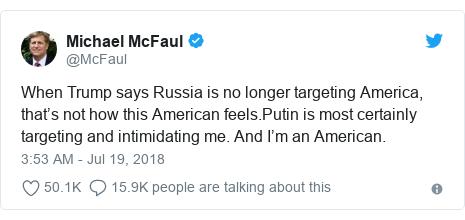 Twitter post by @McFaul: When Trump says Russia is no longer targeting America, that's not how this American feels.Putin is most certainly targeting and intimidating me. And I'm an American.