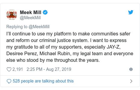 Twitter post by @MeekMill: I'll continue to use my platform to make communities safer and reform our criminal justice system. I want to express my gratitude to all of my supporters, especially JAY-Z, Desiree Perez, Michael Rubin, my legal team and everyone else who stood by me throughout the years.