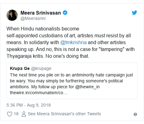 "Twitter post by @Meerasrini: When Hindu nationalists becomeself-appointed custodians of art, artistes must resist by all means. In solidarity with @tmkrishna and other artistes speaking up. And no, this is not a case for ""tampering"" with Thyagaraja kritis. No one's doing that."
