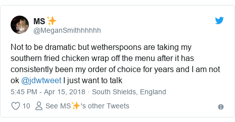 Twitter post by @MeganSmithhhhhh: Not to be dramatic but wetherspoons are taking my southern fried chicken wrap off the menu after it has consistently been my order of choice for years and I am not ok @jdwtweet I just want to talk