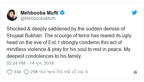 Twitter post by @MehboobaMufti: Shocked & deeply saddened by the sudden demise of Shujaat Bukhari. The scourge of terror has reared its ugly head on the eve of Eid. I strongly condemn this act of mindless violence & pray for his soul to rest in peace. My deepest condolences to his family.