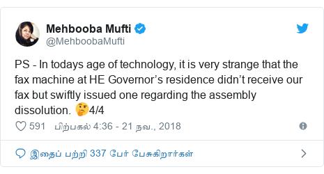 டுவிட்டர் இவரது பதிவு @MehboobaMufti: PS - In todays age of technology, it is very strange that the fax machine at HE Governor's residence didn't receive our fax but swiftly issued one regarding the assembly dissolution. 🤔4/4