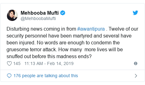 Twitter post by @MehboobaMufti: Disturbing news coming in from #awantipura . Twelve of our security personnel have been martyred and several have been injured. No words are enough to condemn the gruesome terror attack. How many  more lives will be snuffed out before this madness ends?