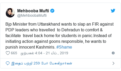 டுவிட்டர் இவரது பதிவு @MehboobaMufti: Bjp Minister from Uttarakhand wants to slap an FIR against PDP leaders who travelled  to Dehradun to comfort & facilitate  travel back home for students in panic.Instead of initiating action against goons responsible, he wants to  punish innocent Kashmiris. #Shame