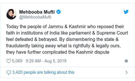 Twitter post by @MehboobaMufti: Today the people of Jammu & Kashmir who reposed their faith in institutions of India like parliament & Supreme Court feel defeated & betrayed. By dismembering the state & fraudulently taking away what is rightfully & legally ours, they have further complicated the Kashmir dispute