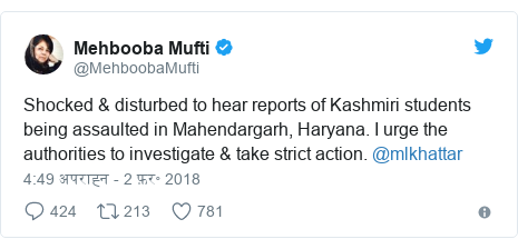 ट्विटर पोस्ट @MehboobaMufti: Shocked & disturbed to hear reports of Kashmiri students being assaulted in Mahendargarh, Haryana. I urge the authorities to investigate & take strict action. @mlkhattar