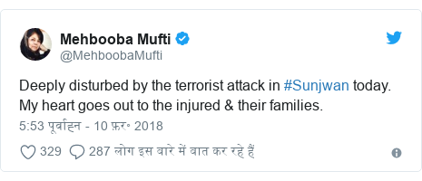 ट्विटर पोस्ट @MehboobaMufti: Deeply disturbed by the terrorist attack in #Sunjwan today. My heart goes out to the injured & their families.