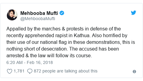 Twitter post by @MehboobaMufti: Appalled by the marches & protests in defense of the recently apprehended rapist in Kathua. Also horrified by their use of our national flag in these demonstrations, this is nothing short of desecration. The accused has been arrested & the law will follow its course.