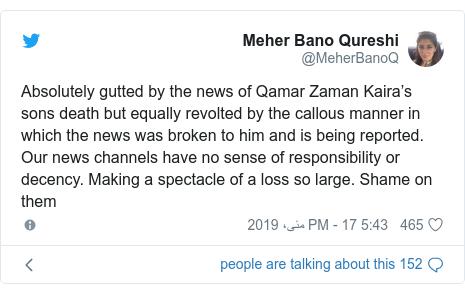 ٹوئٹر پوسٹس @MeherBanoQ کے حساب سے: Absolutely gutted by the news of Qamar Zaman Kaira's sons death but equally revolted by the callous manner in which the news was broken to him and is being reported. Our news channels have no sense of responsibility or decency. Making a spectacle of a loss so large. Shame on them