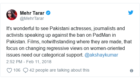 Twitter post by @MehrTarar: It's wonderful to see Pakistani actresses, journalists and activists speaking up against the ban on PadMan in Pakistan. Films, notwithstanding where they are made, that focus on changing regressive views on women-oriented issues need our categorical support. @akshaykumar