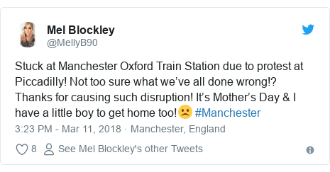 Twitter post by @MellyB90: Stuck at Manchester Oxford Train Station due to protest at Piccadilly! Not too sure what we've all done wrong!? Thanks for causing such disruption! It's Mother's Day & I have a little boy to get home too!☹️ #Manchester