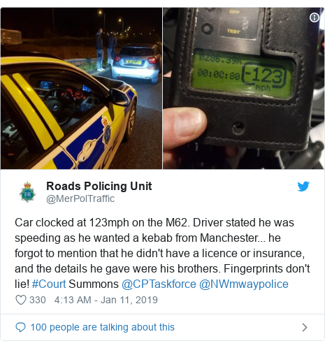 Twitter post by @MerPolTraffic: Car clocked at 123mph on the M62. Driver stated he was speeding as he wanted a kebab from Manchester... he forgot to mention that he didn't have a licence or insurance, and the details he gave were his brothers. Fingerprints don't lie! #Court Summons @CPTaskforce @NWmwaypolice
