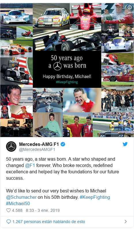 Publicación de Twitter por @MercedesAMGF1: 50 years ago, a star was born. A star who shaped and changed @F1 forever. Who broke records, redefined excellence and helped lay the foundations for our future success.We'd like to send our very best wishes to Michael @Schumacher on his 50th birthday. #KeepFighting #Michael50