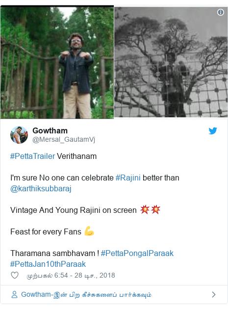 டுவிட்டர் இவரது பதிவு @Mersal_GautamVj: #PettaTrailer Verithanam I'm sure No one can celebrate #Rajini better than @karthiksubbaraj Vintage And Young Rajini on screen 💥💥  Feast for every Fans 💪 Tharamana sambhavam ! #PettaPongalParaak #PettaJan10thParaak