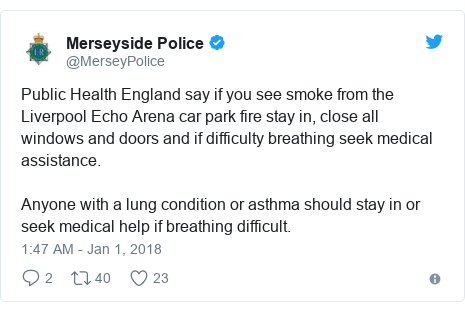 Twitter post by @MerseyPolice: Public Health England say if you see smoke from the Liverpool Echo Arena car park fire stay in, close all windows and doors and if difficulty breathing seek medical assistance.  Anyone with a lung condition or asthma should stay in or seek medical help if breathing difficult.