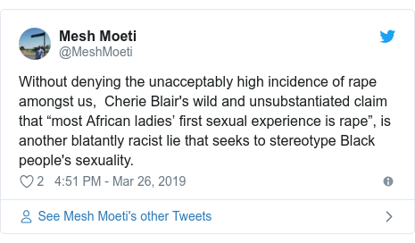 """Twitter post by @MeshMoeti: Without denying the unacceptably high incidence of rape amongst us,  Cherie Blair's wild and unsubstantiated claim that """"most African ladies' first sexual experience is rape"""", is another blatantly racist lie that seeks to stereotype Black people's sexuality."""