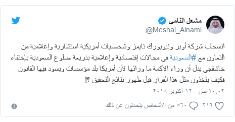 تويتر رسالة بعث بها @Meshal_Alnami: انسحاب شركة أوبر ونيويورك تايمز وشخصيات أمريكية استشارية وإعلامية من التعاون مع #السعودية في مجالات إقتصادية وإعلامية بذريعة ضلوع السعودية بإختفاء خاشقجي يدل أن وراء الأكمة ما ورائها لأن أمريكا بلد مؤسسات ويسود فيها القانون فكيف يتخذون مثل هذا القرار قبل ظهور نتائج التحقيق ؟!