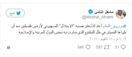 """تويتر رسالة بعث بها @Meshal_Alnami: #مرزوق_الغانم أعاد للأذهان قضية """"الاحتلال"""" الصهيوني لأرض فلسطين بعد أن طواها النسيان في ظل التطبيع الذي سارت به بعض الدول العربية والإسلامية"""