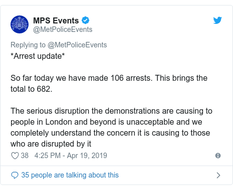 Twitter post by @MetPoliceEvents: *Arrest update*So far today we have made 106 arrests. This brings the total to 682.The serious disruption the demonstrations are causing to people in London and beyond is unacceptable and we completely understand the concern it is causing to those who are disrupted by it