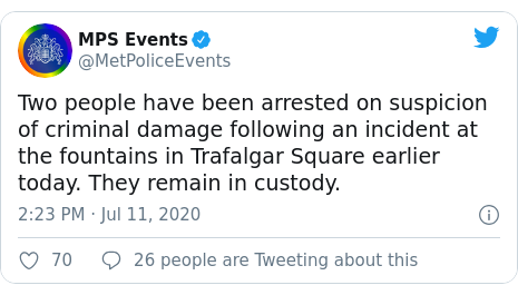 Twitter post by @MetPoliceEvents: Two people have been arrested on suspicion of criminal damage following an incident at the fountains in Trafalgar Square earlier today. They remain in custody.