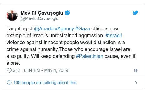 Twitter post by @MevlutCavusoglu: Targeting of @AnadoluAgency #Gaza office is new example of Israel's unrestrained aggression. #Israeli violence against innocent people w/out distinction is a crime against humanity.Those who encourage Israel are also guilty. Will keep defending #Palestinian cause, even if alone.