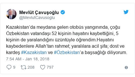 Twitter муаллиф @MevlutCavusoglu: Kazakistan'da meydana gelen otobüs yangınında, çoğu Özbekistan vatandaşı 52 kişinin hayatını kaybettiğini, 5 kişinin de yaralandığını üzüntüyle öğrendim.Hayatını kaybedenlere Allah'tan rahmet; yaralılara acil şifa; dost ve kardeş #Kazakistan ve #Özbekistan'a başsağlığı diliyorum.