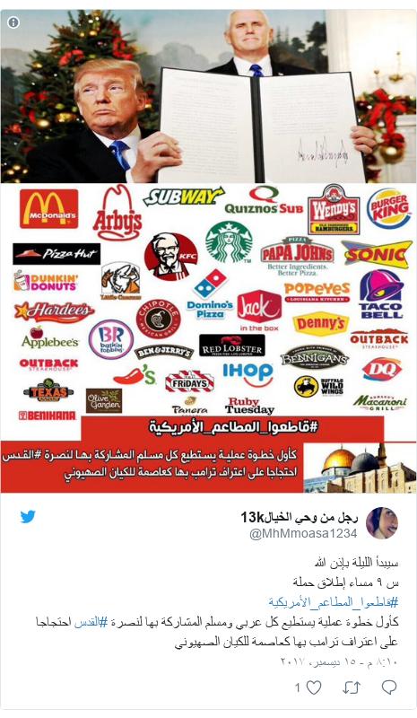 تويتر رسالة بعث بها @MhMmoasa1234: سيبدأ الليلة بإذن الله س ٩ مساء إطلاق حملة #قاطعوا_المطاعم_الأمريكية كأول خطوة عملية يستطيع كل عربي ومسلم المشاركة بها لنصرة #القدس احتجاجا على اعتراف ترامب بها كعاصمة للكيان الصهيوني