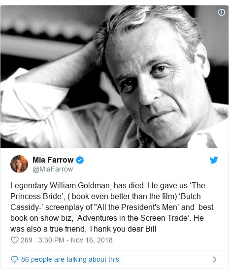"Twitter post by @MiaFarrow: Legendary William Goldman, has died. He gave us 'The Princess Bride', ( book even better than the film) 'Butch Cassidy-' screenplay of ""All the President's Men' and  best book on show biz, 'Adventures in the Screen Trade'. He was also a true friend. Thank you dear Bill"